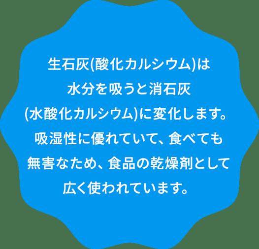 生石灰(酸化カルシウム)は水分を吸うと消石灰(水酸化カルシウム)に変化します。吸湿性に優れていて、食べても無害なため、食品の乾燥剤として広く使われています。